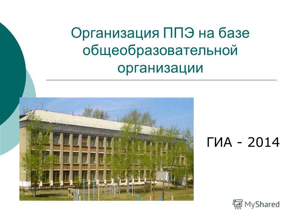 Организация ППЭ на базе общеобразовательной организации ГИА - 2014