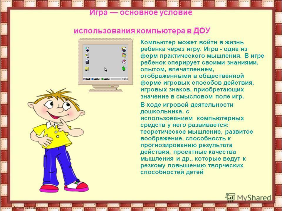 Игра основное условие использования компьютера в ДОУ Компьютер может войти в жизнь ребенка через игру. Игра - одна из форм практического мышления. В игре ребенок оперирует своими знаниями, опытом, впечатлением, отображенными в общественной форме игро
