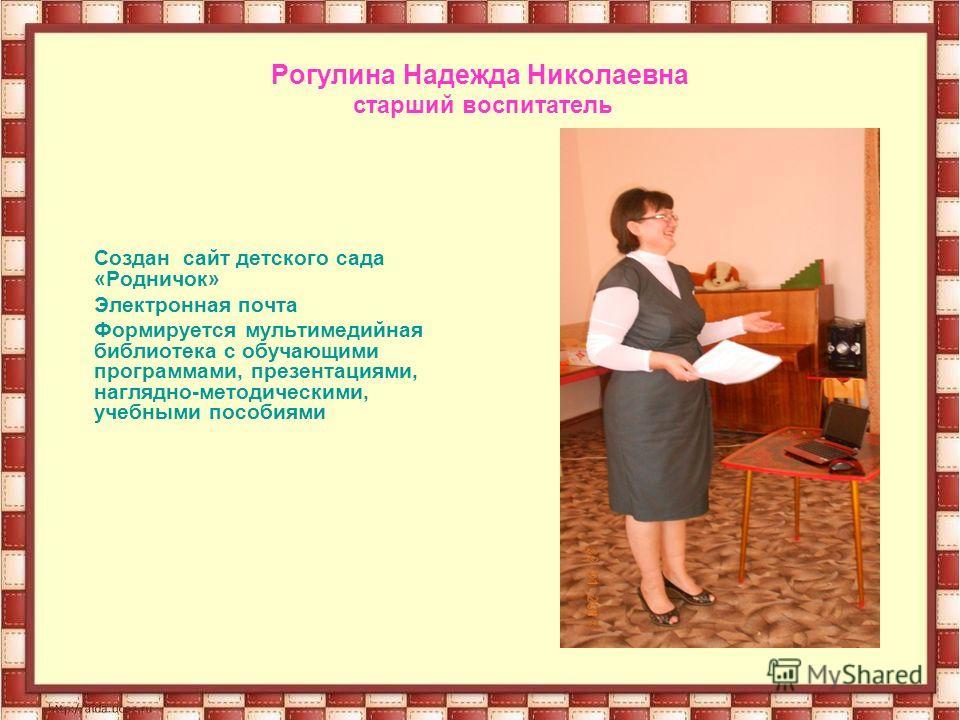 Рогулина Надежда Николаевна старший воспитатель Создан сайт детского сада «Родничок» Электронная почта Формируется мультимедийная библиотека с обучающими программами, презентациями, наглядно-методическими, учебными пособиями