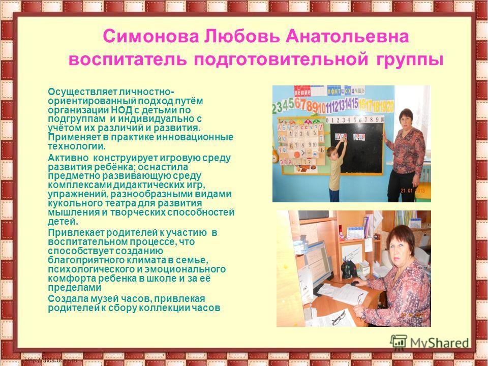 Симонова Любовь Анатольевна воспитатель подготовительной группы Осуществляет личностно- ориентированный подход путём организации НОД с детьми по подгруппам и индивидуально с учётом их различий и развития. Применяет в практике инновационные технологии