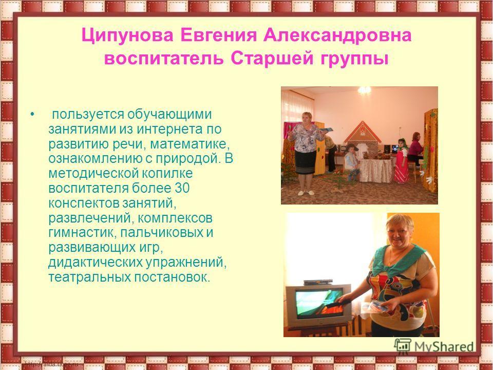 Ципунова Евгения Александровна воспитатель Старшей группы пользуется обучающими занятиями из интернета по развитию речи, математике, ознакомлению с природой. В методической копилке воспитателя более 30 конспектов занятий, развлечений, комплексов гимн