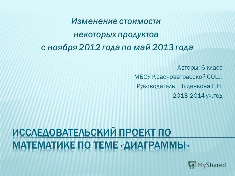 Изменение стоимости некоторых продуктов с ноября 2012 года по май 2013 года Авторы: 6 класс МБОУ Красноватрасской СОШ. Руководитель : Пяденкова Е.В. 2013-2014 уч.год