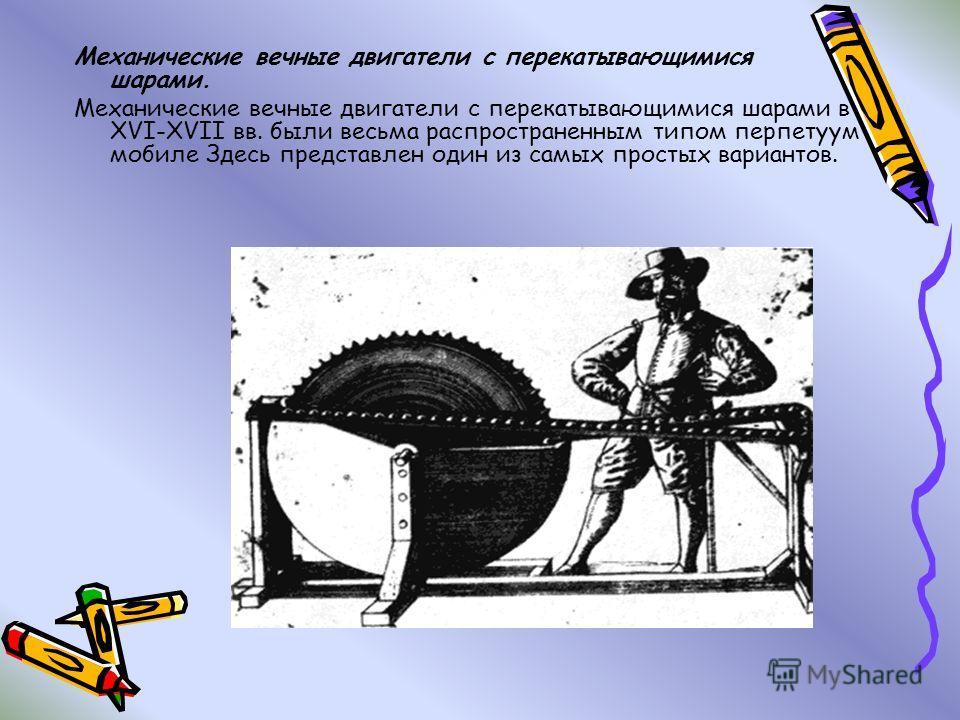 Механические вечные двигатели с перекатывающимися шарами. Механические вечные двигатели с перекатывающимися шарами в XVI-XVII вв. были весьма распространенным типом перпетуум мобиле Здесь представлен один из самых простых вариантов.