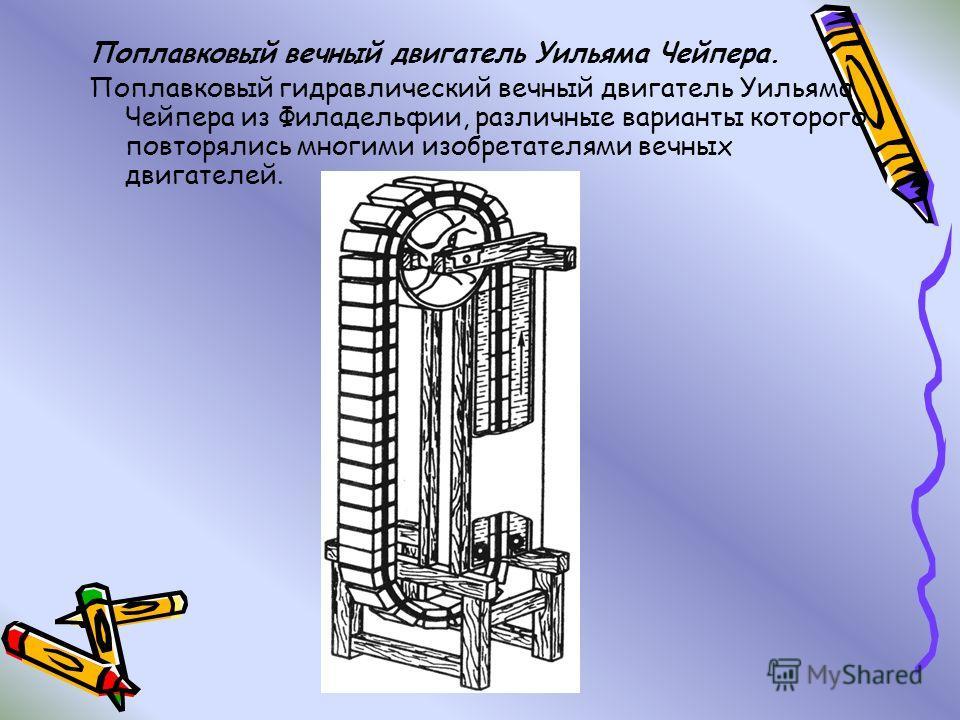 Поплавковый вечный двигатель Уильяма Чейпера. Поплавковый гидравлический вечный двигатель Уильяма Чейпера из Филадельфии, различные варианты которого повторялись многими изобретателями вечных двигателей.