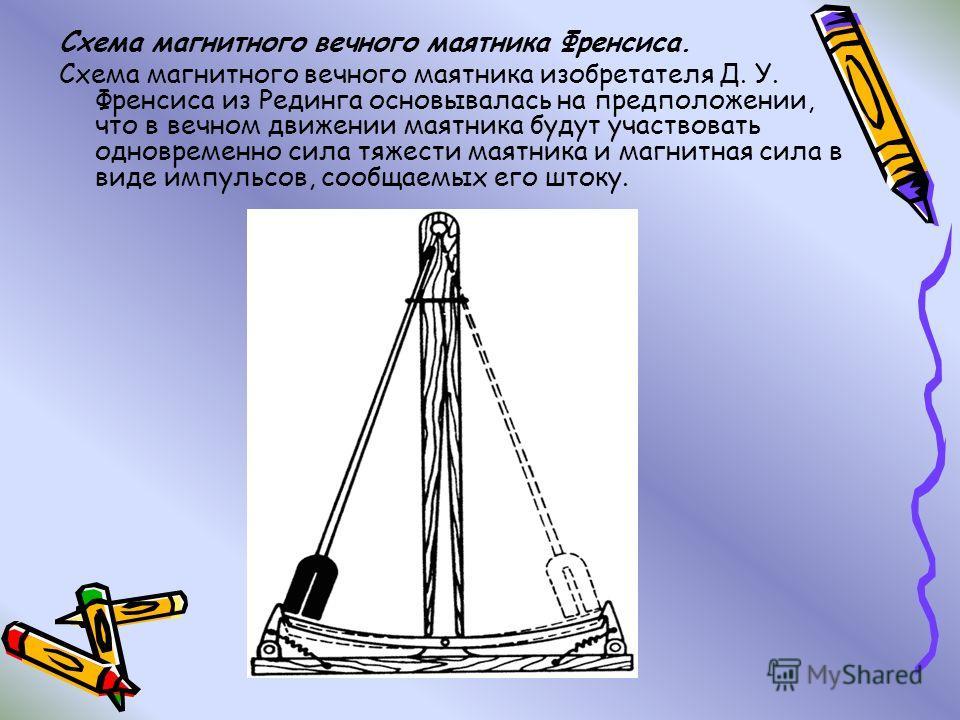Схема магнитного вечного маятника Френсиса. Схема магнитного вечного маятника изобретателя Д. У. Френсиса из Рединга основывалась на предположении, что в вечном движении маятника будут участвовать одновременно сила тяжести маятника и магнитная сила в