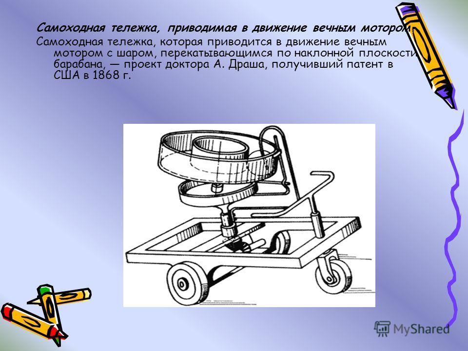 Самоходная тележка, приводимая в движение вечным мотором. Самоходная тележка, которая приводится в движение вечным мотором с шаром, перекатывающимся по наклонной плоскости барабана, проект доктора А. Драша, получивший патент в США в 1868 г.