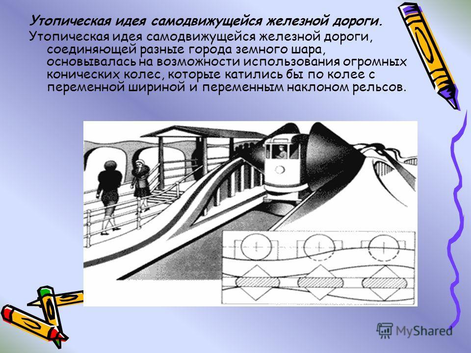 Утопическая идея самодвижущейся железной дороги. Утопическая идея самодвижущейся железной дороги, соединяющей разные города земного шара, основывалась на возможности использования огромных конических колес, которые катились бы по колее с переменной ш