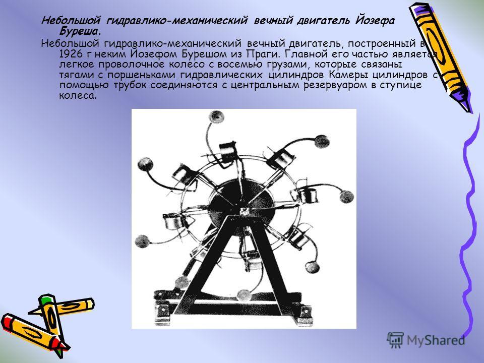 Небольшой гидравлико-механический вечный двигатель Йозефа Буреша. Небольшой гидравлико-механический вечный двигатель, построенный в 1926 г неким Йозефом Бурешом из Праги. Главной его частью является легкое проволочное колесо с восемью грузами, которы
