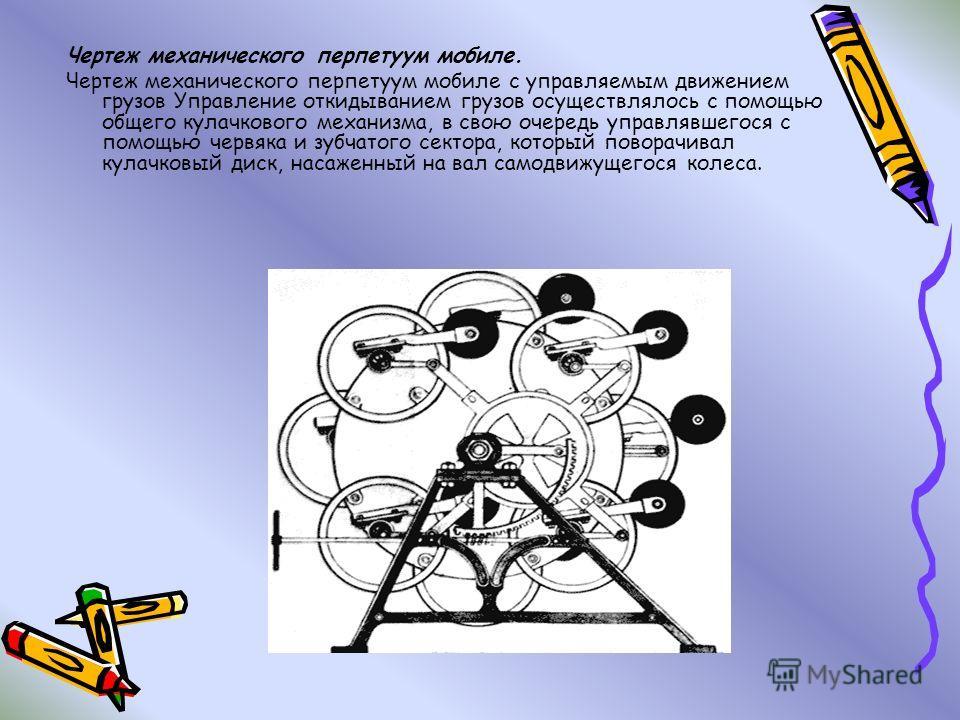 Чертеж механического перпетуум мобиле. Чертеж механического перпетуум мобиле с управляемым движением грузов Управление откидыванием грузов осуществлялось с помощью общего кулачкового механизма, в свою очередь управлявшегося с помощью червяка и зубчат