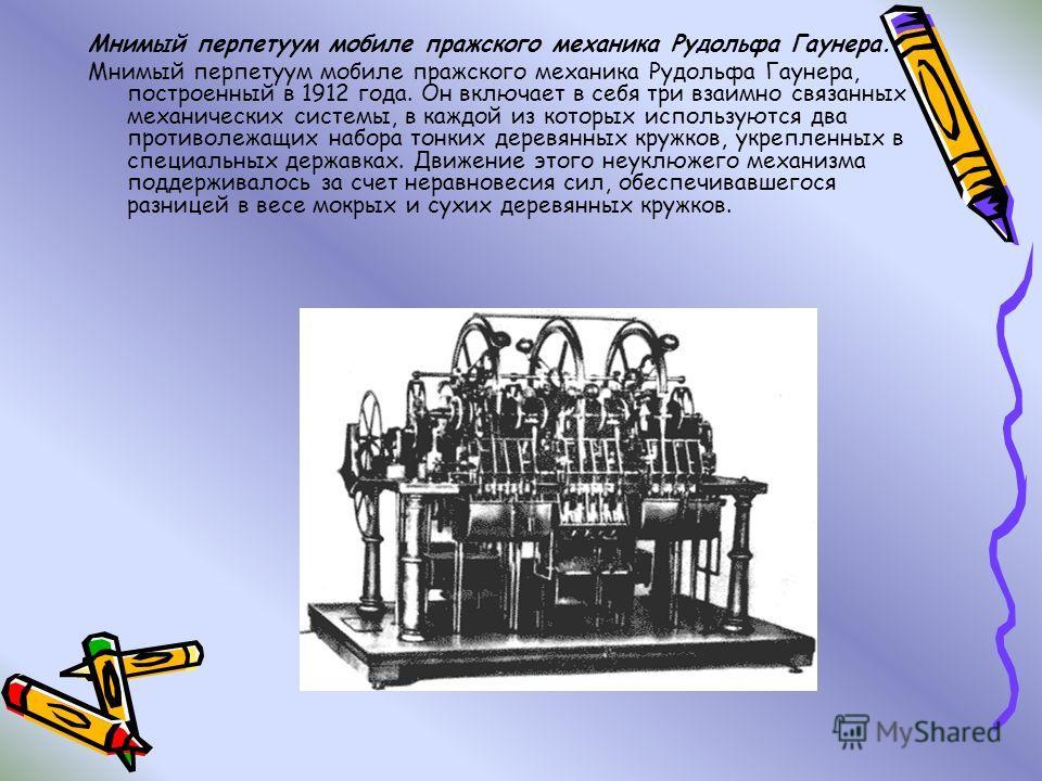 Мнимый перпетуум мобиле пражского механика Рудольфа Гаунера. Мнимый перпетуум мобиле пражского механика Рудольфа Гаунера, построенный в 1912 года. Он включает в себя три взаимно связанных механических системы, в каждой из которых используются два про