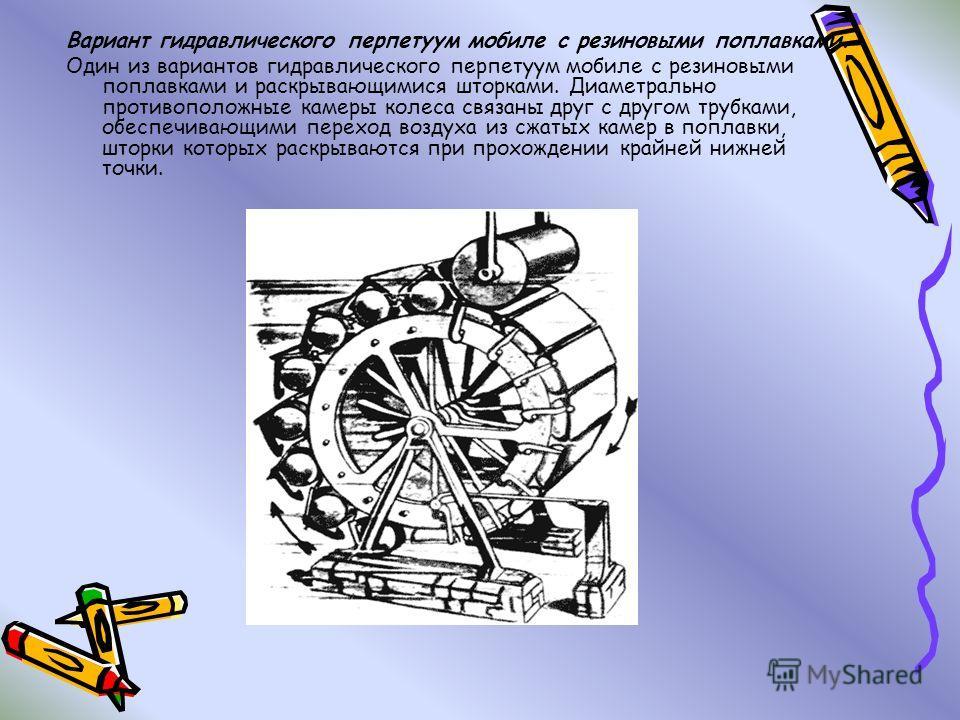 Вариант гидравлического перпетуум мобиле с резиновыми поплавками. Один из вариантов гидравлического перпетуум мобиле с резиновыми поплавками и раскрывающимися шторками. Диаметрально противоположные камеры колеса связаны друг с другом трубками, обеспе