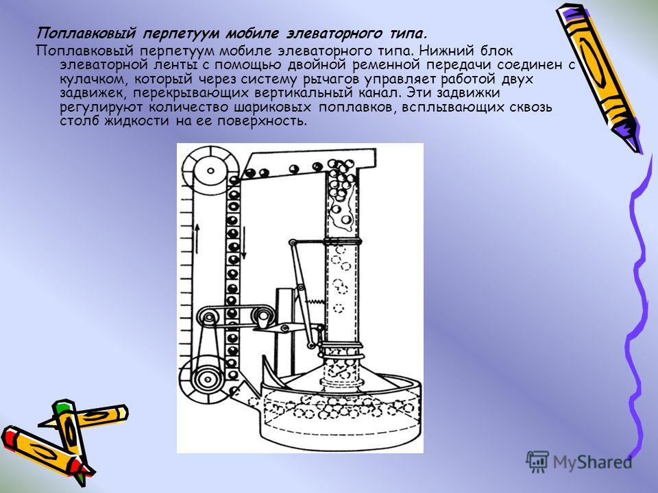 Поплавковый перпетуум мобиле элеваторного типа. Поплавковый перпетуум мобиле элеваторного типа. Нижний блок элеваторной ленты с помощью двойной ременной передачи соединен с кулачком, который через систему рычагов управляет работой двух задвижек, пере