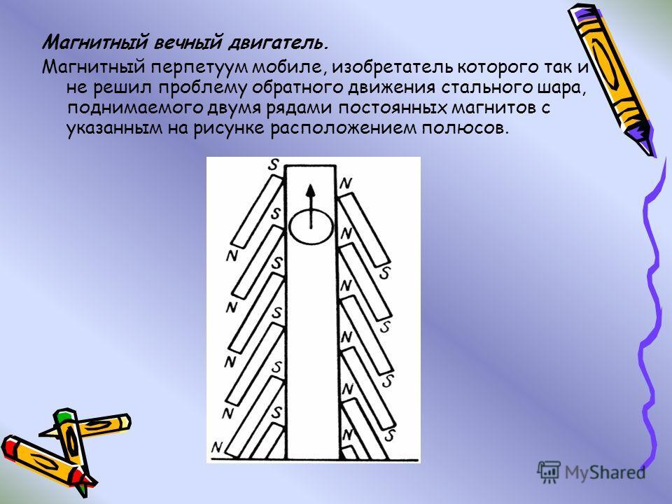 Магнитный вечный двигатель. Магнитный перпетуум мобиле, изобретатель которого так и не решил проблему обратного движения стального шара, поднимаемого двумя рядами постоянных магнитов с указанным на рисунке расположением полюсов.
