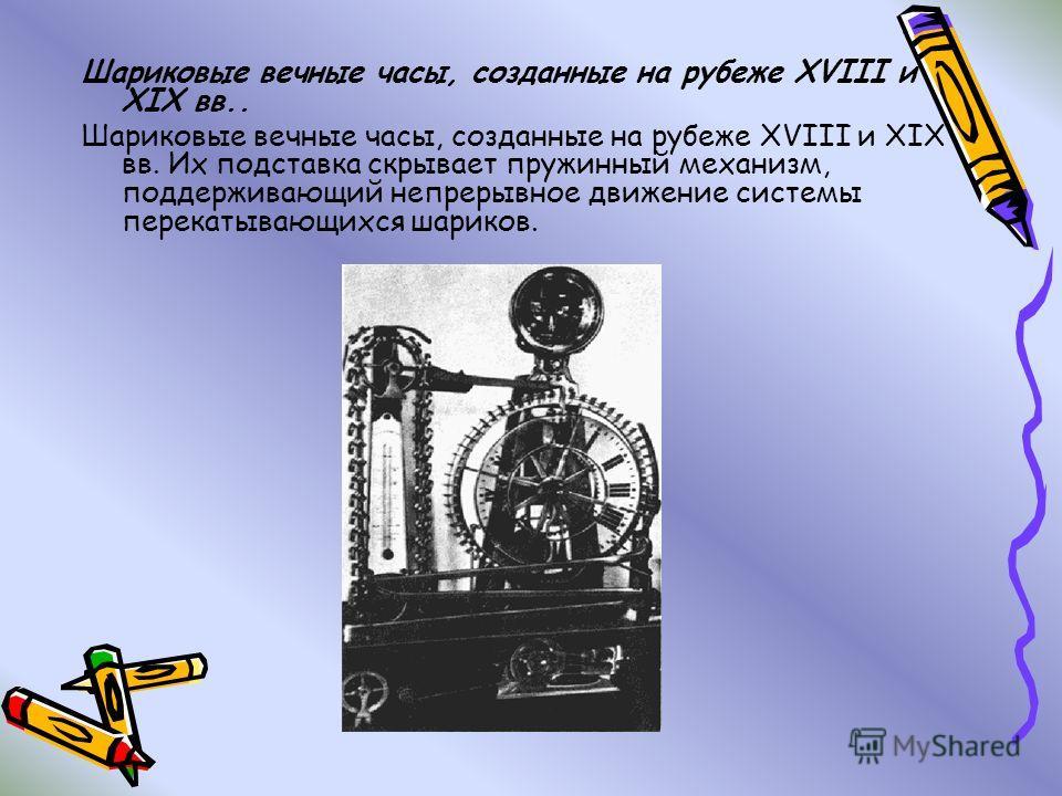 Шариковые вечные часы, созданные на рубеже XVIII и XIX вв.. Шариковые вечные часы, созданные на рубеже XVIII и XIX вв. Их подставка скрывает пружинный механизм, поддерживающий непрерывное движение системы перекатывающихся шариков.