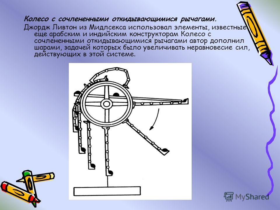 Колесо с сочлененными откидывающимися рычагами. Джордж Ливтон из Мидлсекса использовал элементы, известные еще арабским и индийским конструкторам Колесо с сочлененными откидывающимися рычагами автор дополнил шарами, задачей которых было увеличивать н