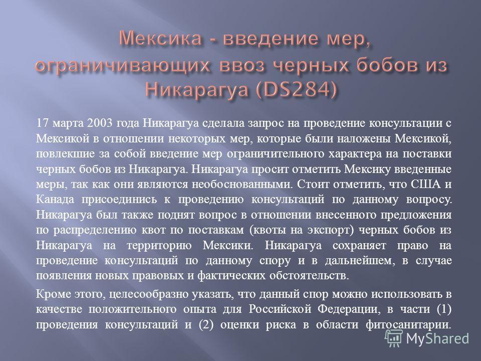 17 марта 2003 года Никарагуа сделала запрос на проведение консультации с Мексикой в отношении некоторых мер, которые были наложены Мексикой, повлекшие за собой введение мер ограничительного характера на поставки черных бобов из Никарагуа. Никарагуа п
