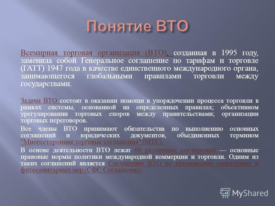 Всемирная торговая организация ( ВТО ), созданная в 1995 году, заменила собой Генеральное соглашение по тарифам и торговле ( ГАТТ ) 1947 года в качестве единственного международного органа, занимающегося глобальными правилами торговли между государст