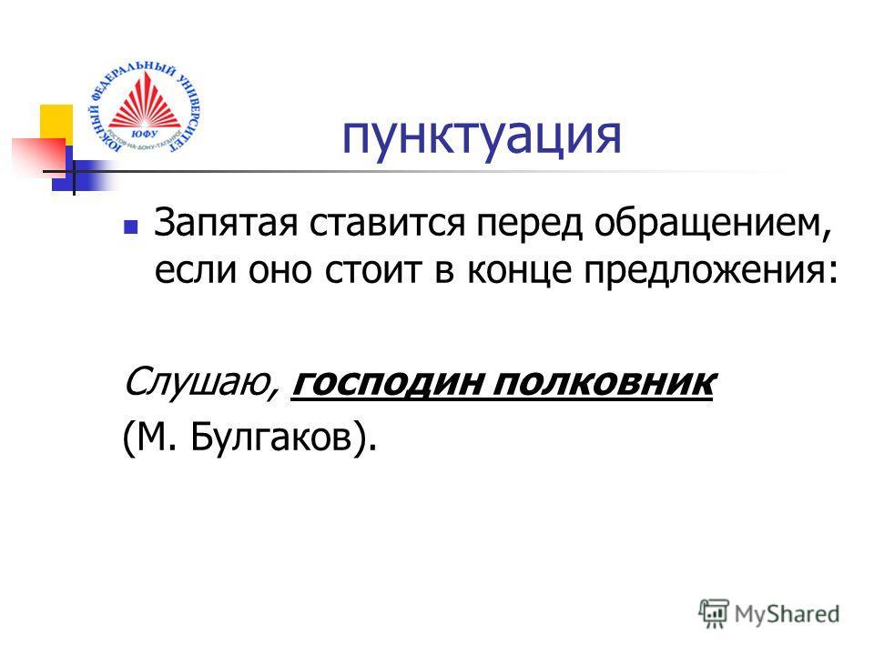 пунктуация Запятая ставится перед обращением, если оно стоит в конце предложения: Слушаю, господин полковник (М. Булгаков).