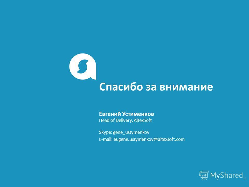Спасибо за внимание Skype: gene_ustymenkov E-mail: eugene.ustymenkov@altexsoft.com Head of Delivery, AltexSoft Евгений Устименков 12