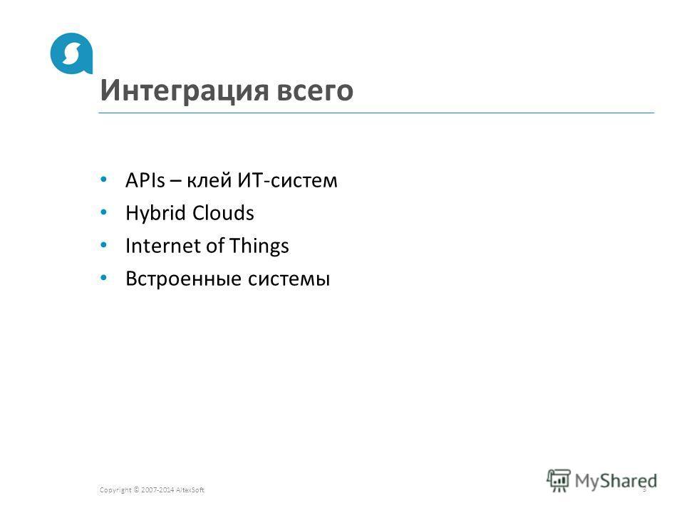 Интеграция всего Copyright © 2007-2014 AltexSoft 3 APIs – клей ИТ-систем Hybrid Clouds Internet of Things Встроенные системы