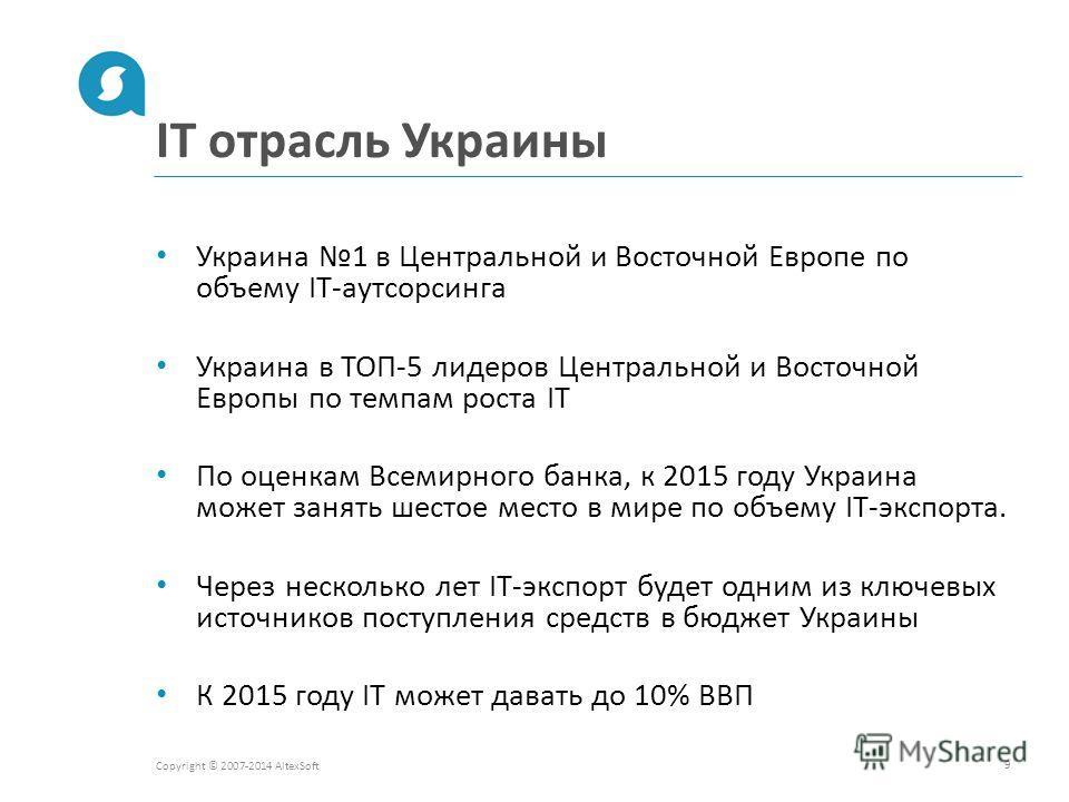 IT отрасль Украины Copyright © 2007-2014 AltexSoft 9 Украина 1 в Центральной и Восточной Европе по объему IT-аутсорсинга Украина в ТОП-5 лидеров Центральной и Восточной Европы по темпам роста IT По оценкам Всемирного банка, к 2015 году Украина может