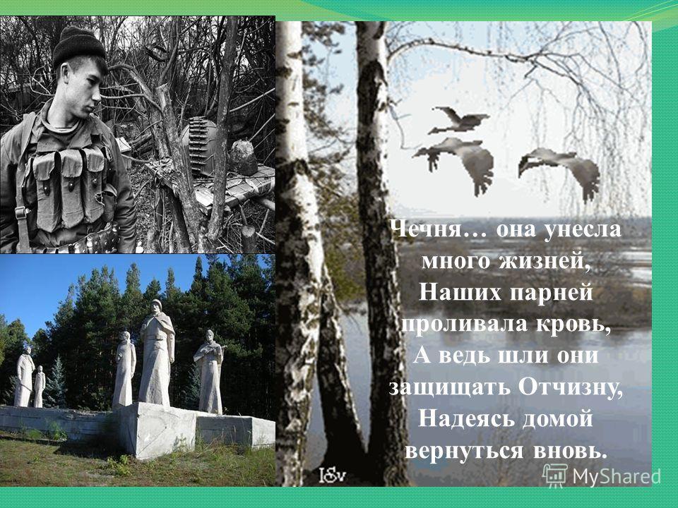 Чечня… она унесла много жизней, Наших парней проливала кровь, А ведь шли они защищать Отчизну, Надеясь домой вернуться вновь.