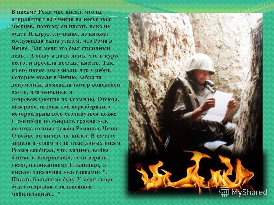 В письме Рома мне писал, что их отправляют на учения на несколько месяцев, поэтому он писать пока не будет. И вдруг, случайно, из письма сослуживца сына узнаём, что Рома в Чечне. Для меня это был страшный день... А сыну я дала знать, что в курсе всег