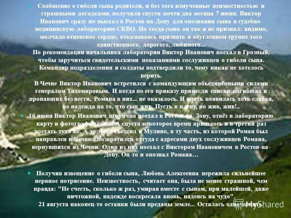Сообщение о гибели сына родители, и без того измученные неизвестностью и страшными догадками, получили спустя почти два месяца 7 июня. Виктор Иванович сразу же выехал в Ростов-на-Дону для опознания сына в судебно- медицинскую лабораторию СКВО. Но тог