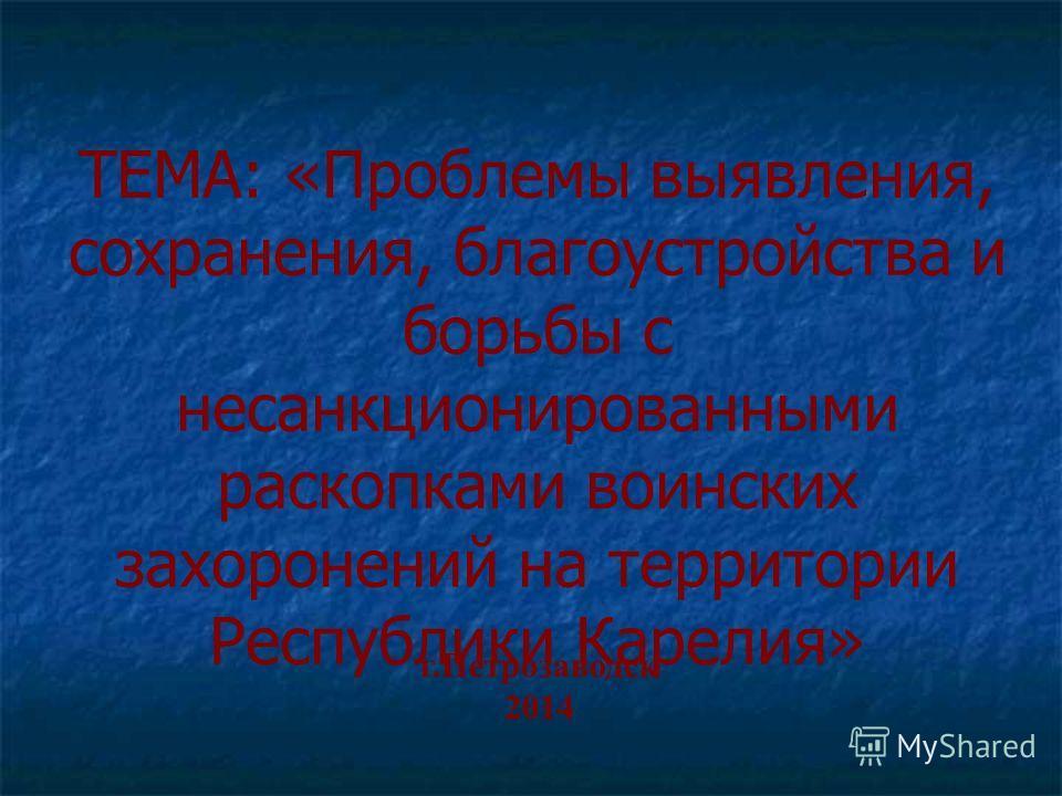 ТЕМА: «Проблемы выявления, сохранения, благоустройства и борьбы с несанкционированными раскопками воинских захоронений на территории Республики Карелия» г.Петрозаводск 2014