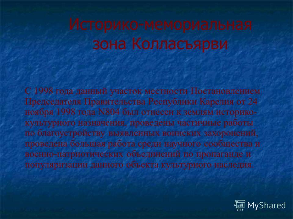 Историко-мемориальная зона Колласъярви С 1998 года данный участок местности Постановлением Председателя Правительства Республики Карелия от 24 ноября 1998 года N804 был отнесен к землям историко- культурного назначения, проведены частичные работы по
