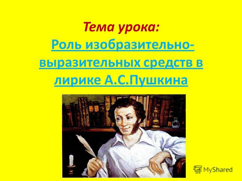 Тема урока: Роль изобразительно- выразительных средств в лирике А.С.Пушкина