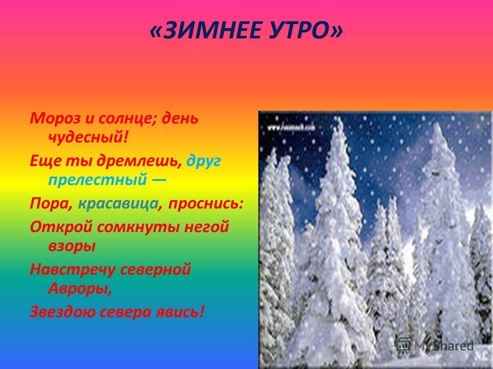 «ЗИМНЕЕ УТРО» Мороз и солнце; день чудесный! Еще ты дремлешь, друг прелестный Пора, красавица, проснись: Открой сомкнуты негой взоры Навстречу северной Авроры, Звездою севера явись!