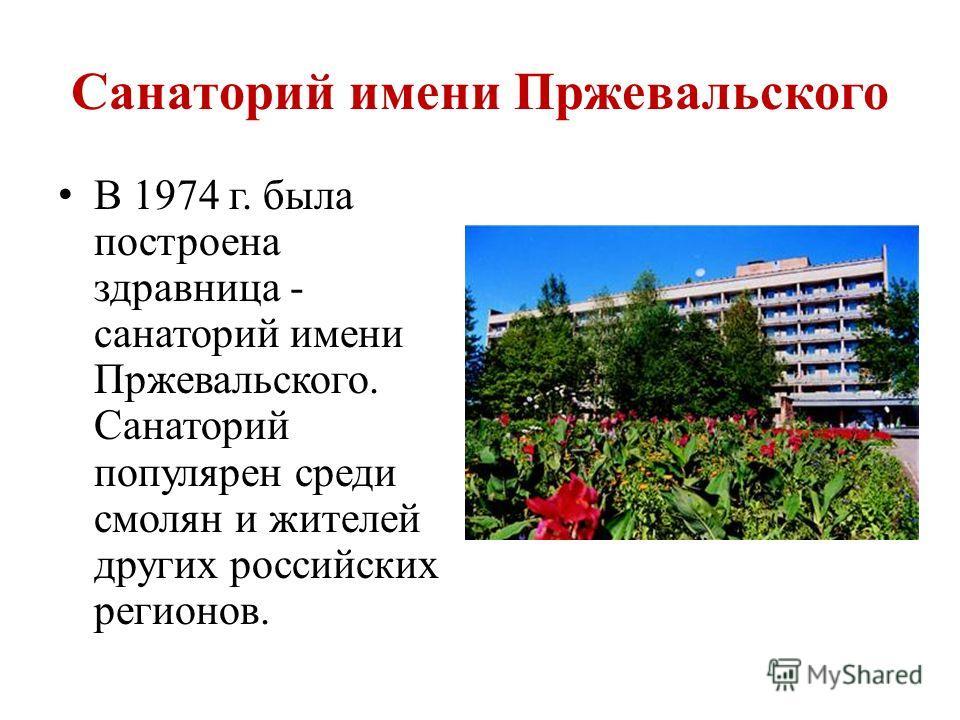 Санаторий имени Пржевальского В 1974 г. была построена здравница - санаторий имени Пржевальского. Санаторий популярен среди смолян и жителей других российских регионов.