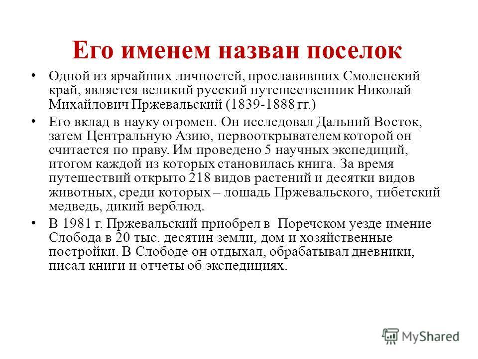 Одной из ярчайших личностей, прославивших Смоленский край, является великий русский путешественник Николай Михайлович Пржевальский (1839-1888 гг.) Его вклад в науку огромен. Он исследовал Дальний Восток, затем Центральную Азию, первооткрывателем кото