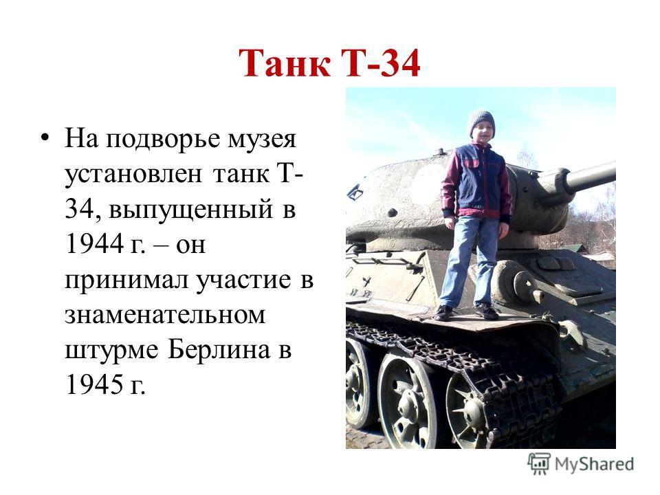 Танк Т-34 На подворье музея установлен танк Т- 34, выпущенный в 1944 г. – он принимал участие в знаменательном штурме Берлина в 1945 г.