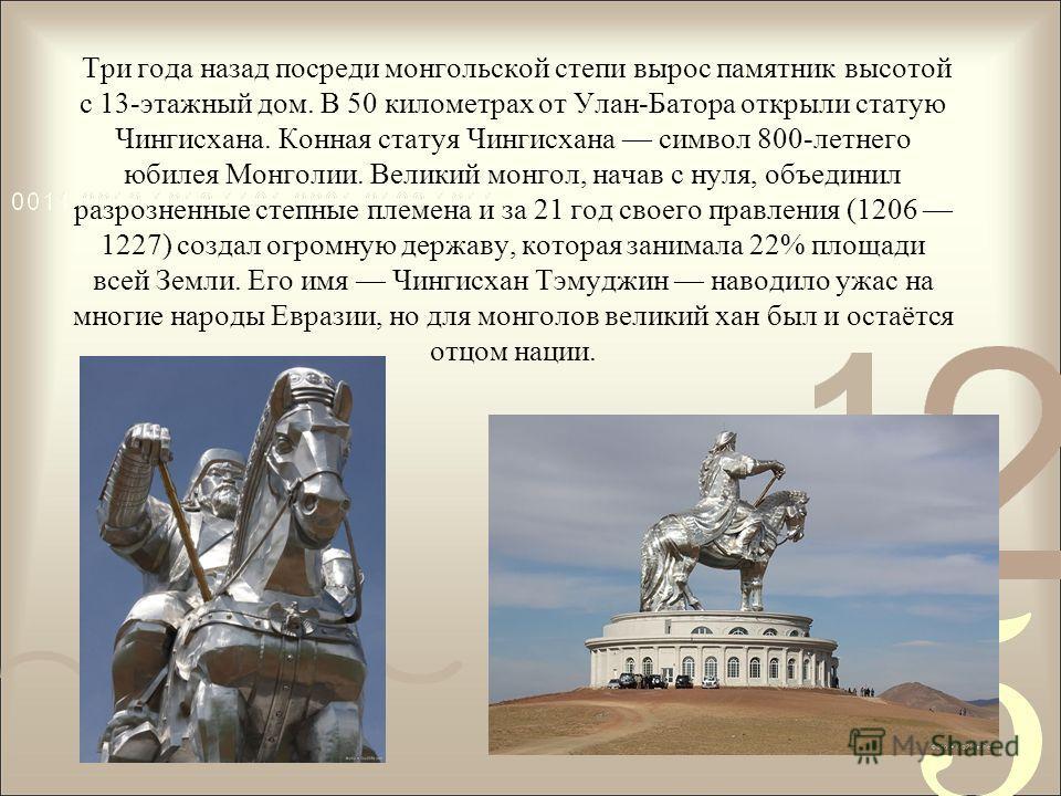 Три года назад посреди монгольской степи вырос памятник высотой с 13-этажный дом. В 50 километрах от Улан-Батора открыли статую Чингисхана. Конная статуя Чингисхана символ 800-летнего юбилея Монголии. Великий монгол, начав с нуля, объединил разрознен