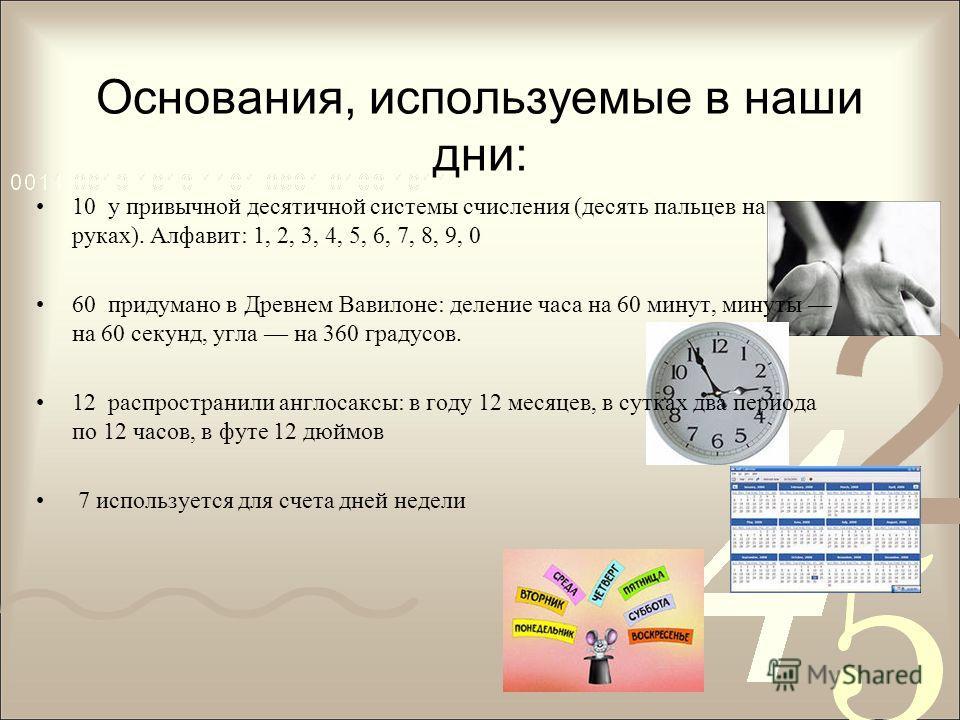 Основания, используемые в наши дни: 10 у привычной десятичной системы счисления (десять пальцев на руках). Алфавит: 1, 2, 3, 4, 5, 6, 7, 8, 9, 0 60 придумано в Древнем Вавилоне: деление часа на 60 минут, минуты на 60 секунд, угла на 360 градусов. 12