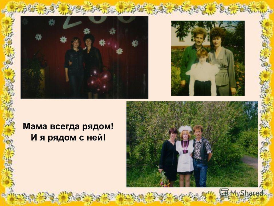 Мама всегда рядом! И я рядом с ней!