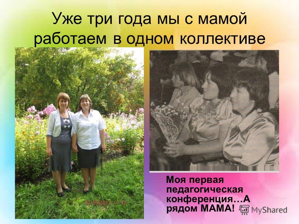 Уже три года мы с мамой работаем в одном коллективе Моя первая педагогическая конференция…А рядом МАМА!