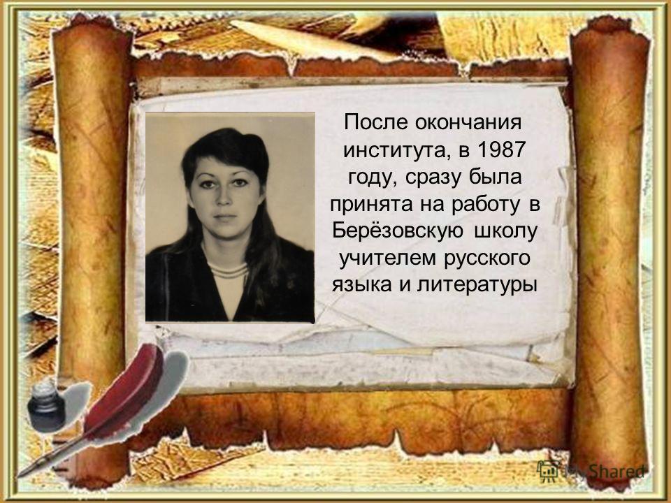 После окончания института, в 1987 году, сразу была принята на работу в Берёзовскую школу учителем русского языка и литературы