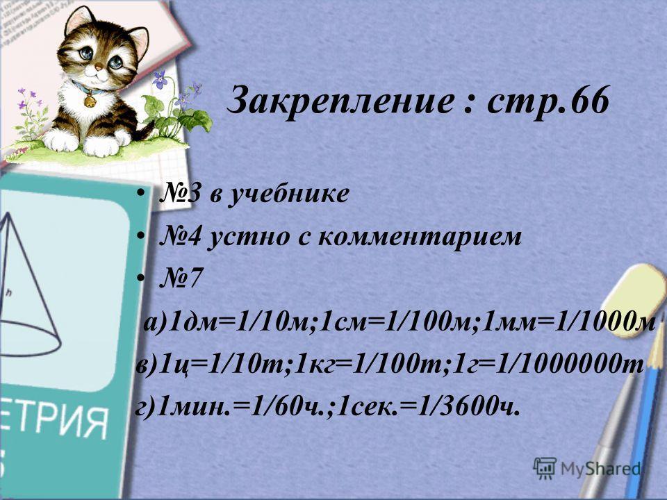 Закрепление : стр.66 3 в учебнике 4 устно с комментарием 7 а)1дм=1/10м;1см=1/100м;1мм=1/1000м в)1ц=1/10т;1кг=1/100т;1г=1/1000000т г)1мин.=1/60ч.;1сек.=1/3600ч.