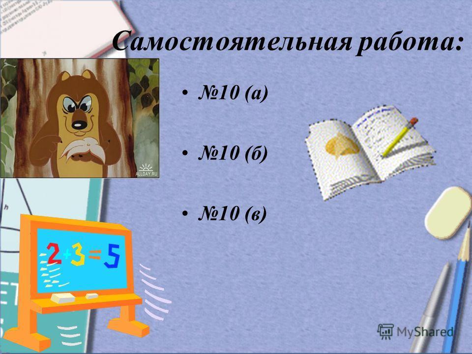 Самостоятельная работа: 10 (а) 10 (б) 10 (в)