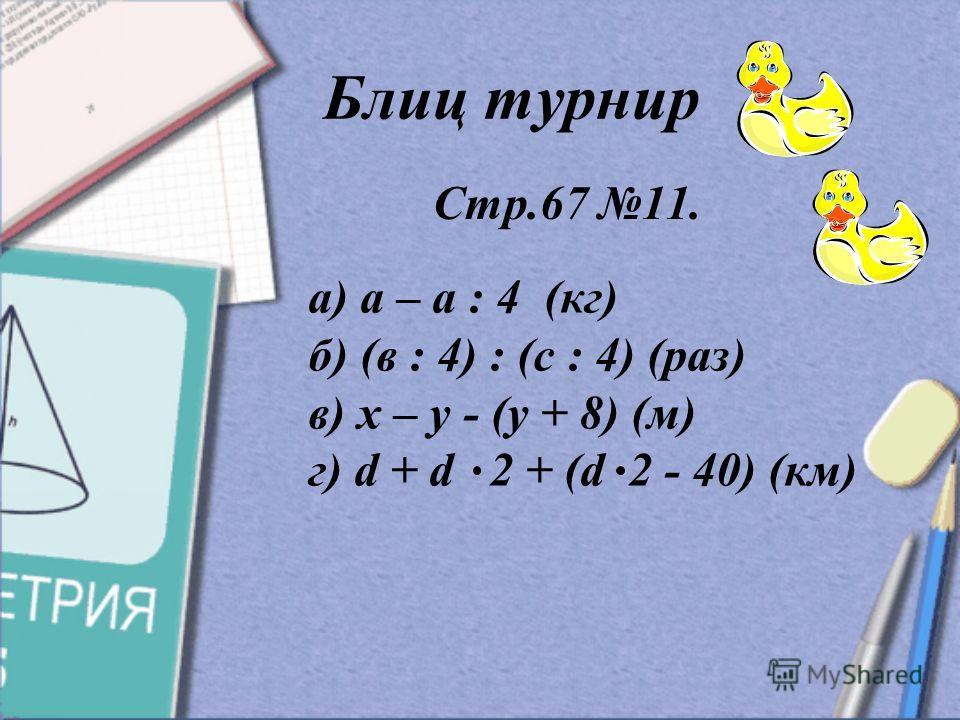 а) а – а : 4 (кг) б) (в : 4) : (с : 4) (раз) в) х – у - (у + 8) (м) г) d + d 2 + (d 2 - 40) (км) Блиц турнир Стр.67 11.