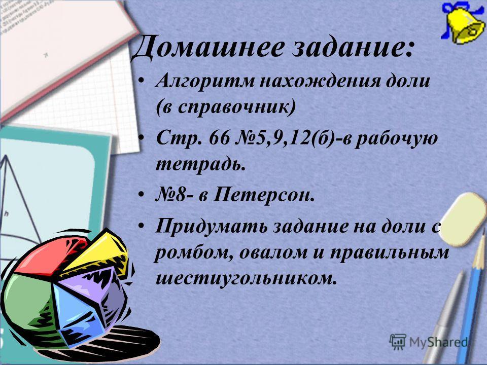 Домашнее задание: Алгоритм нахождения доли (в справочник) Стр. 66 5,9,12(б)-в рабочую тетрадь. 8- в Петерсон. Придумать задание на доли с ромбом, овалом и правильным шестиугольником.