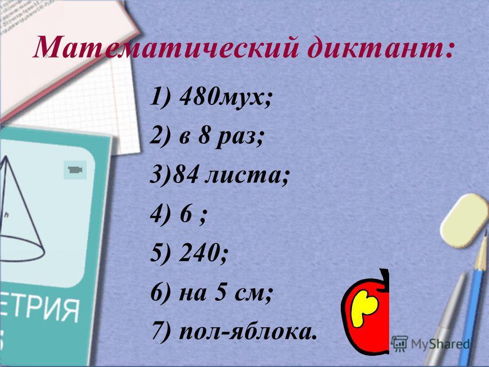 Математический диктант: 1) 480мух; 2) в 8 раз; 3)84 листа; 4) 6 ; 5) 240; 6) на 5 см; 7) пол-яблока.