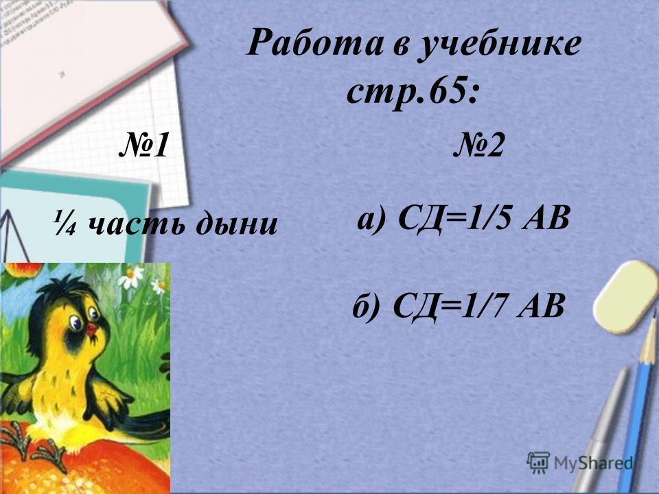 Работа в учебнике стр.65: 1 2 ¼ часть дыни а) СД=1/5 АВ б) СД=1/7 АВ