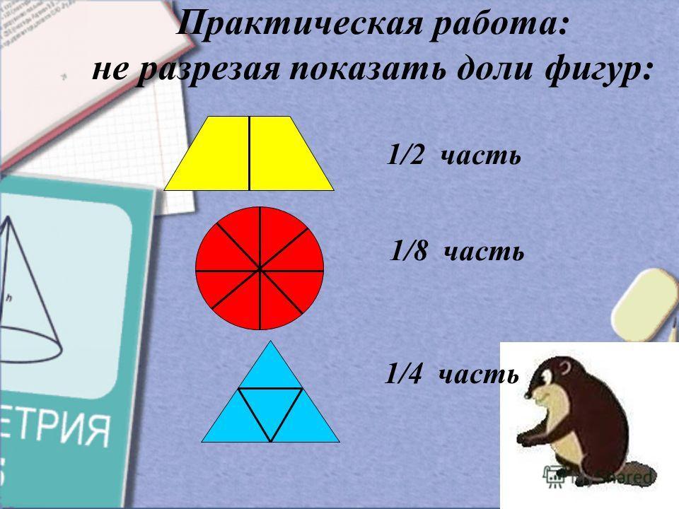 Практическая работа: не разрезая показать доли фигур: 1/2 часть 1/8 часть 1/4 часть