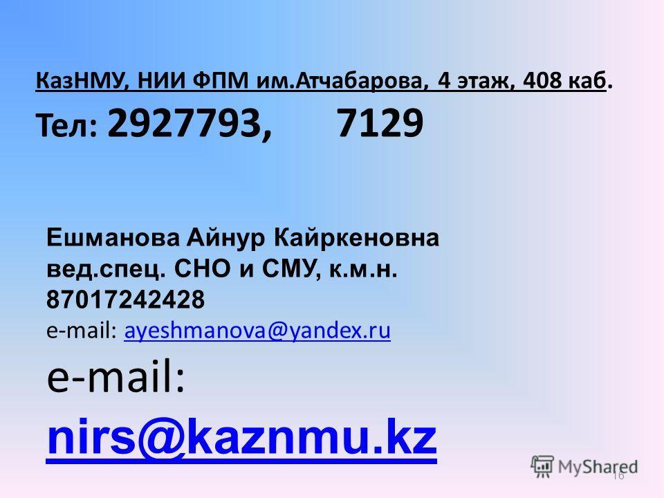 16 КазНМУ, НИИ ФПМ им.Атчабарова, 4 этаж, 408 каб. Тел: 2927793, 7129 Ешманова Айнур Кайркеновна вед.спец. СНО и СМУ, к.м.н. 87017242428 e-mail: ayeshmanova@yandex.ruayeshmanova@yandex.ru e-mail: nirs@kaznmu.kz nirs@kaznmu.kz