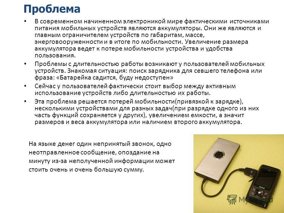 Проблема В современном начиненном электроникой мире фактическими источниками питания мобильных устройств являются аккумуляторы. Они же являются и главным ограничителем устройств по габаритам, массе, энерговооруженности и в итоге по мобильности. Увели