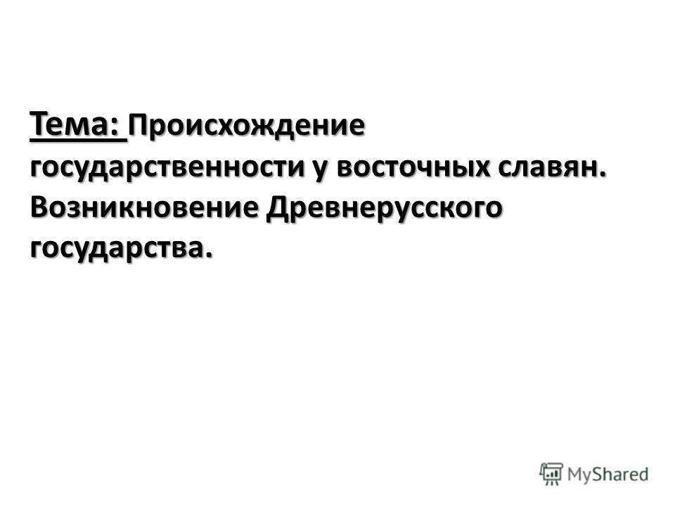 Тема: Происхождение государственности у восточных славян. Возникновение Древнерусского государства.